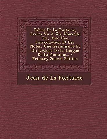 Fables de La Fontaine, Livres VII a XII. Nouvelle Ed., Avec Une Introduction Et Des Notes, Une Grammaire Et Un Lexique de La Langue de La Fontaine...