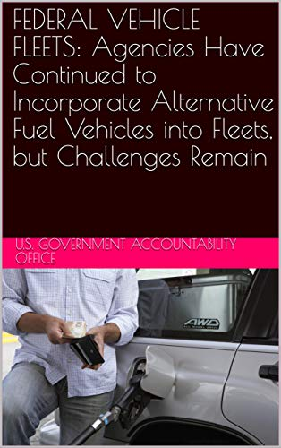 FEDERAL VEHICLE FLEETS: Agencies Have Continued to Incorporate Alternative Fuel Vehicles into Fleets, but Challenges Remain (English Edition)