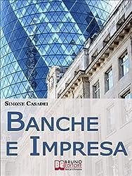 Banche e Impresa. Come Migliorare il Rapporto tra la Tua Azienda e le Banche anche in Tempi di Crisi. (Ebook Italiano - Anteprima Gratis)