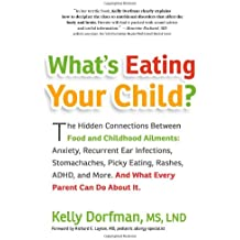 What's Eating Your Child?: The Hidden Connections Between Food and Childhood Ailments: Anxiety, Recurrent Ear Infections, Stomachaches, Picky Eating, Rashes, ADHD, and More. And