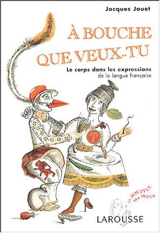 A bouche que veux-tu : Le corps dans les expressions de la langue française par Jacques Jouet