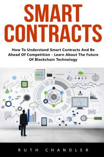 Smart Contracts: How To Understand Smart Contracts And Be Ahead Of Competition - Learn About The Future Of Blockchain Technology