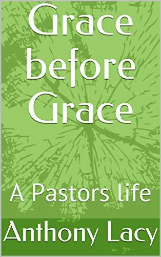 Grace before Grace: A Pastors life (English Edition)