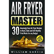 Air Fryer Master: 30 Amazingly Easy Air Fryer Recipes to Roast, Bake and Grill  Healthy Fried Meals for any Budget (English Edition)