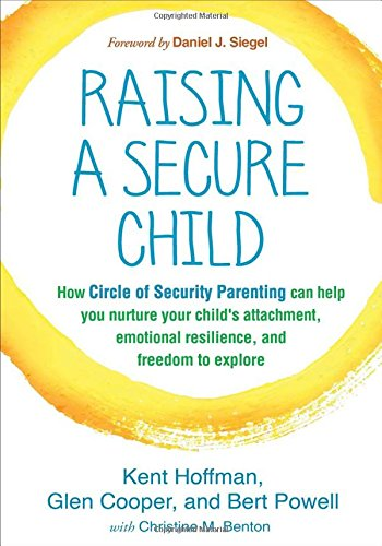 Raising a Secure Child: How Circle of Security Parenting Can Help You Nurture Your Child's Attachment, Emotional Resilience, and Freedom to Explore por Kent Hoffman