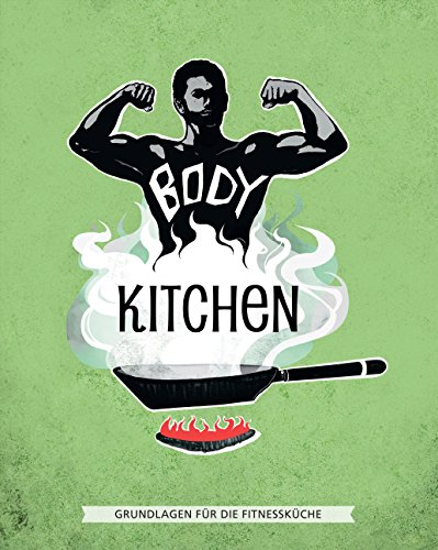Body Kitchen – Grundlagen für die Fitnessküche: 100+ Power-Rezepte der erfolgreichsten Fitness-YouTuber