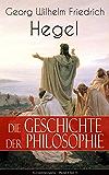 Die Geschichte der Philosophie (Gesamtausgabe - Band 1 bis 3): Griechische Philosophie + Orientalische Philosophie + Philosophie des Mittelalters + Arabische ... Kabbala, Spinoza, Leibniz, Kant...)
