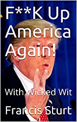 F**K Up America Again!: With Wicked Wit (I Am What I Am Book 3) (English Edition)