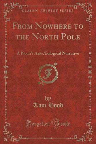 From Nowhere to the North Pole: A Noah's Ark-Æological Narrative (Classic Reprint)