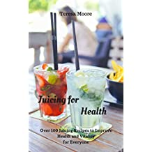 Juicing for Health:  Over 100 Juicing Recipes to Improve Health and Vitality for Everyone (Healthy Food Book 74) (English Edition)