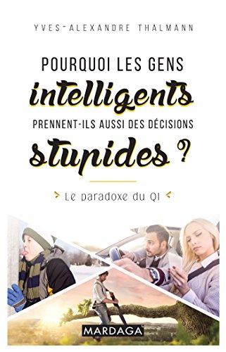 Pourquoi les gens intelligents prennent-ils aussi des décisions stupides ?: Le paradoxe du QI par Yves-Alexandre Thalmann