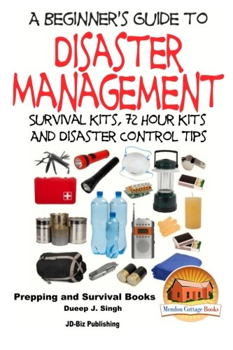A Beginner's Guide to Disaster Management: Survival kits, 72 hour Kits and Disaster Control Tips -