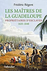 Les Maîtres de la Guadeloupe: Propriétaires d'esclaves  1635-1848 par Frédéric Régent