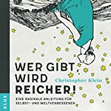 Wer gibt, wird reicher! [Who Gives, Gets Rich!]: Eine radikale Anleitung für Selbst - und Weltverbesserer [A Radical Guide for Self and World Improvers]