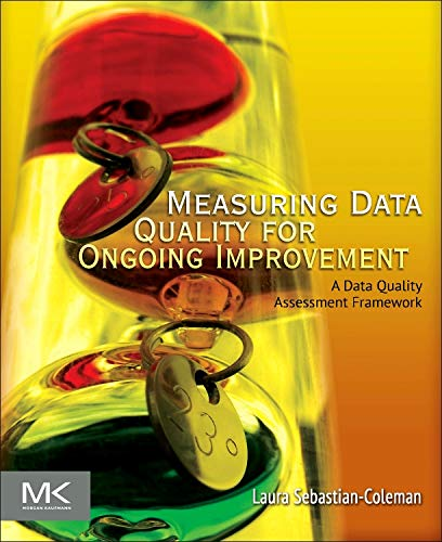 Measuring Data Quality for Ongoing Improvement: A Data Quality Assessment Framework (The Morgan Kaufmann Series on Business Intelligence) por Laura Sebastian-Coleman