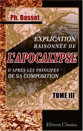 Explication raisonnée de l'Apocalypse, d'après les principes de sa composition: L'Apocalypse, considérée comme un écrit hiéroglyphique. Tome 3