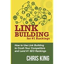 Link Building for #1 Rankings: How to Use Link Building to Crush Your Competitors and Land #1 SEO Rankings by Chris King (2015-02-17)