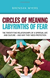 Circles of Meaning, Labyrinths of Fear: The Twenty-Two Relationships of a Spiritual Life and Culture - And Why They Need Protection