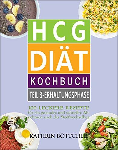 HCG DIÄT KOCHBUCH - Teil 3: Erhaltungsphase: 100 leckere Rezepte für schnelles Abnehmen nach der Stoffwechselkur: Diätrezepte+Abnehmtips+Lebensmittelliste+Kalorientabelle ... (Sagen Sie dem Übergewicht den Kampf an!)