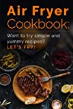 Air Fryer Cookbook: Want to try simple and yummy recipes? Let's Fry!