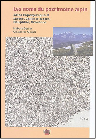 Les noms du patrimoine alpin : Atlas toponymique II, Savoie,Vallée d'Aoste,Dauphiné,Provence