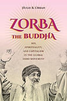 Zorba the Buddha: Sex, Spirituality, and Capitalism in the Global Osho Movement by [Urban, Hugh B.]