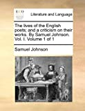 The lives of the English poets; and a criticism on their works. By Samuel Johnson. Vol. I.  Volume 1 of 1