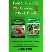 Fruit & Vegetable Growing - 2 Book Bundle: An Introduction To Growing Organic Vegetables & Fruit Berries by James Paris (2014-05-14)