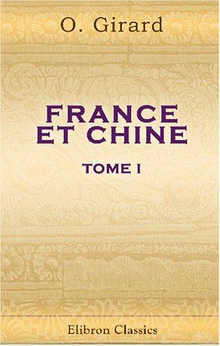 France et Chine. Vie publique et privée des Chinois anciens et modernes. Passé et avenir de la France dans l'Extrême Orient: Tome 1