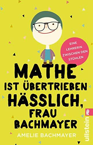 Mathe ist übertrieben hässlich, Frau Bachmayer: Eine Lehrerin zwischen den Stühlen