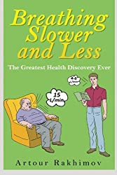 Breathing Slower and Less: The Greatest Health Discovery Ever (Buteyko Method) (Volume 1) by Artour Rakhimov (2014-03-07)