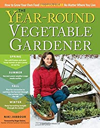 Year-Round Vegetable Gardener: How to Grow Your Own Food 365 Days a Year No Matter Where You Live