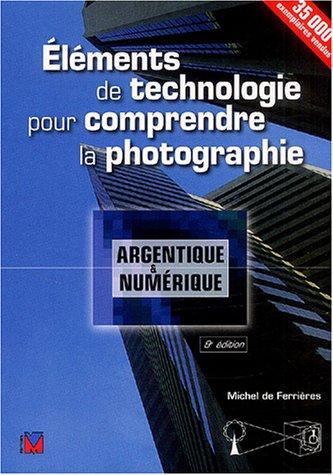Eléments de technologie pour comprendre la photographie: Argentique et numérique par Michel De Ferrières