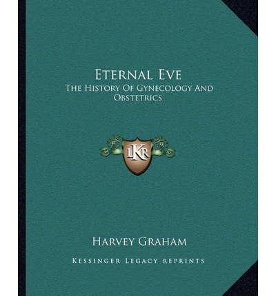 [(Eternal Eve: The History of Gynecology and Obstetrics)] [Author: Harvey Graham] published on (September, 2010)