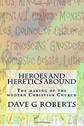 Heroes And Heretics Abound: The making of the modern Christian Church