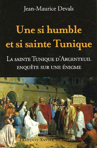 Une si humble et si sainte tunique. : Enquête sur une énigme : La Sainte Tunique du Christ d'Argenteuil