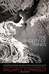 The Fragility of Things: Self-Organizing Processes, Neoliberal Fantasies, and Democratic Activism by William E. Connolly (2013-09-02)