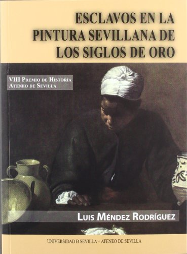 Esclavos en la pintura sevillana de los Siglos de Oro (Premios Historia Ateneo de Sevilla) por Luis Méndez Rodríguez