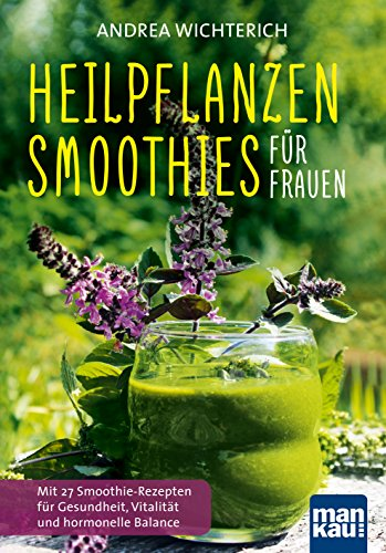 Heilpflanzen-Smoothies für Frauen: Mit 27 Smoothie-Rezepten für Gesundheit, Vitalität und hormonelle Balance (Vitamin Stärke,)