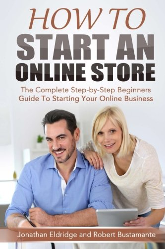 How To Start An Online Store: How To Start an Online Store: The Complete Step-by-Step Beginners Guide To Starting Your Online Business