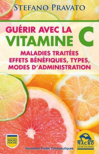 Guérir Avec la Vitamine C: Maladies traitées, effets bénéfiques, types, modes d'administration (Nouvelles Pistes Thérapeutiques) par Stefano Pravato