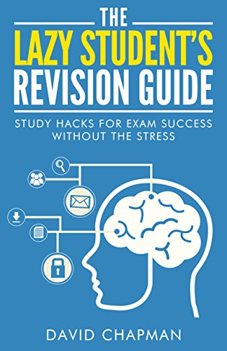 The Lazy Student's Revision Guide: Study Hacks For Exam Success Without The Stress (Lazy Student's Guide Book 1)
