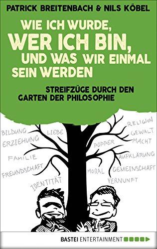 Wie ich wurde, wer ich bin, und was wir einmal sein werden: Streifzüge durch den Garten der Philosophie