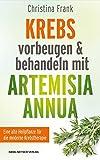 Krebs vorbeugen und behandeln mit Artemisia annua: Eine alte Heilpflanze für die moderne Krebstherapie - Christina Frank