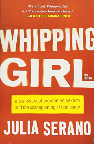 Whipping Girl: A Transsexual Woman on Sexism and the Scapegoating of Femininity por Julia Serano