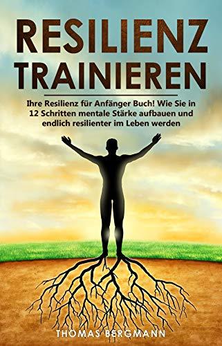 Resilienz trainieren: Ihre Resilienz für Anfänger Buch! Wie Sie in 12 Schritten mentale Stärke aufbauen und endlich resilienter im Leben werden