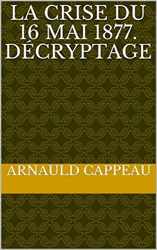 La crise du 16 mai 1877. Décryptage (Les grands textes politiques français décryptés t. 15)