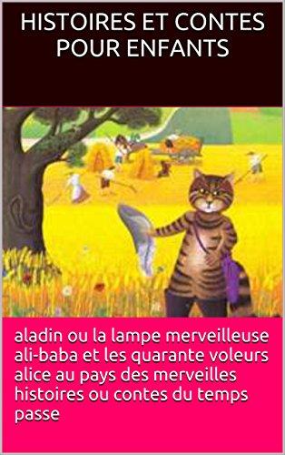 histoires et contes pour enfants: ALADIN ALI-BABA ET LES QUARANTE VOLEURS ALICE AUX PAYS  DES MERVEILLES HISTOIRES OU CONTES DU TEMPS PASSE par histoires et contes pour enfants