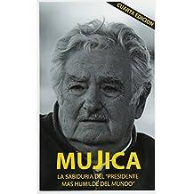 Mujica: Mujica: La sabiduria del presidente mas humilde del mundo.