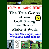 Golf's #1 Swing Secret: The True Center of your Golf Swing and How to Make it Work: How to Play Golf like Ben Hogan, Jack Nicklaus & Tiger Woods (English Edition)